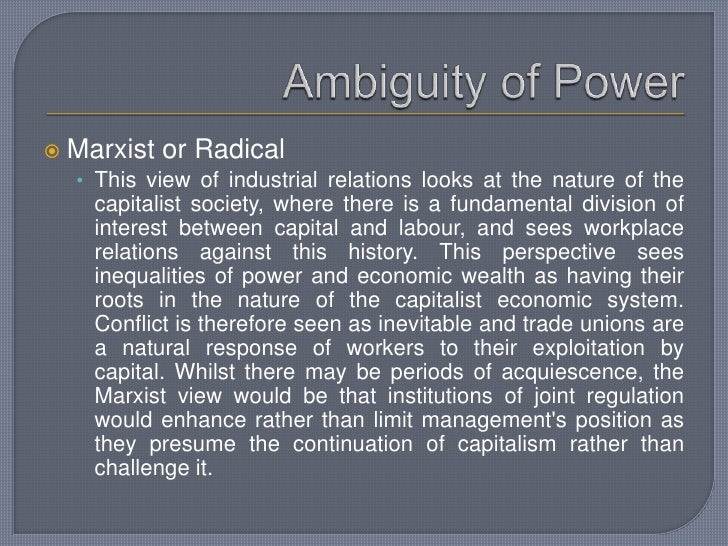 Ambiguity of Power<br />Marxist or Radical<br />This view of industrial relations looks at the nature of the capitalist so...