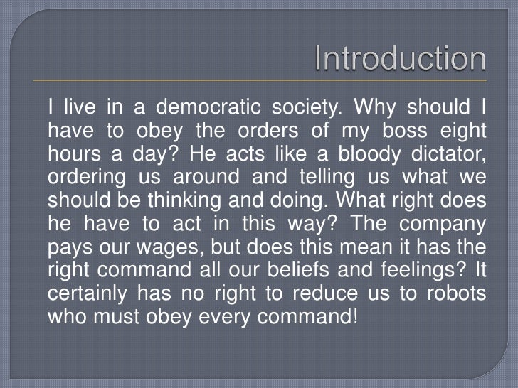 Introduction<br />I live in a democratic society. Why should I have to obey the orders of my boss eight hours a day? He a...