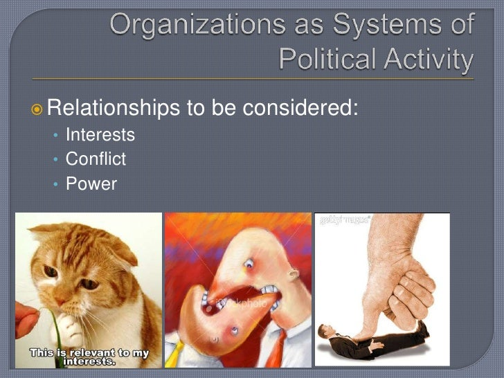 Organizations as Systems of Political Activity<br />Relationships to be considered:<br />Interests<br />Conflict<br />Powe...