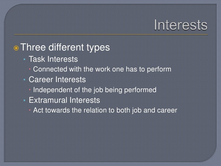 Interests<br />Three different types<br />Task Interests<br />Connected with the work one has to perform<br />Career Inter...