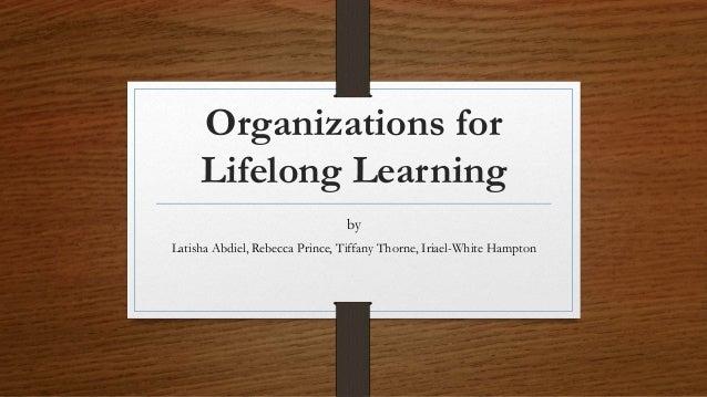 Organizations for Lifelong Learning by Latisha Abdiel, Rebecca Prince, Tiffany Thorne, Iriael-White Hampton