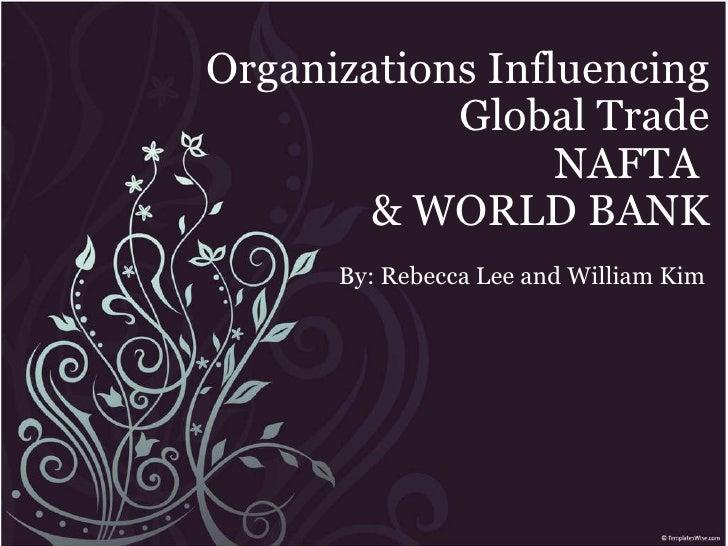 Organizations Influencing Global Trade NAFTA & WORLD BANK By: Rebecca Lee and William Kim
