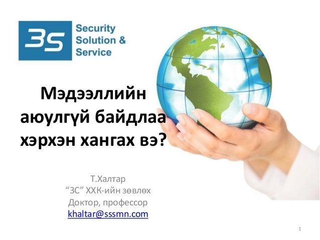 """Т.Халтар """"3С"""" ХХК-ийн зөвлөх Доктор, профессор khaltar@sssmn.com Мэдээллийн аюулгүй байдлаа хэрхэн хангах вэ? 1"""