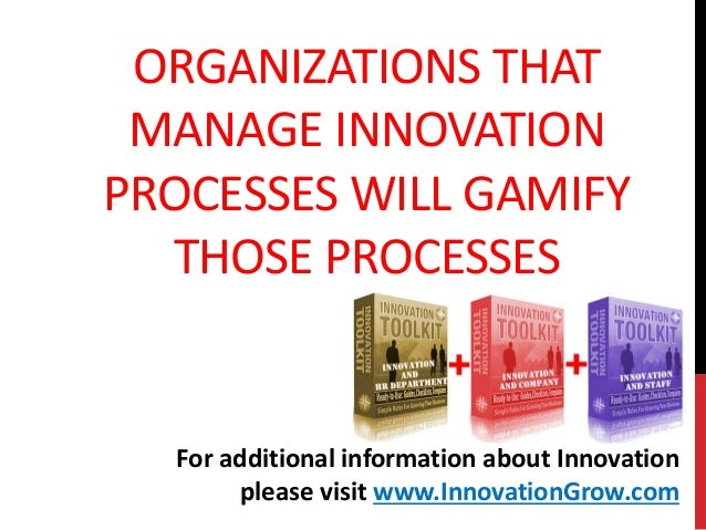 ORGANIZATIONS THATMANAGE INNOVATIONPROCESSES WILL GAMIFYTHOSE PROCESSESFor additional information about Innovationplease v...