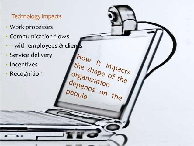 Technology Impacts  •Work processes  •Communication flows  •–with employees & clients  •Service delivery  •Incentives  •Re...