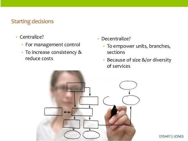 Starting decisions  •Centralize?  •For management control  •To increase consistency & reduce costs  •Decentralize?  •To em...