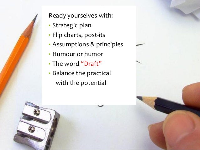 """Ready yourselves with:  •Strategic plan  •Flip charts, post-its  •Assumptions & principles  •Humouror humor  •The word """"Dr..."""