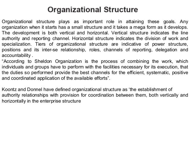 Organizational structure plays as important role in attaining these goals. Any organization when it starts has a small str...