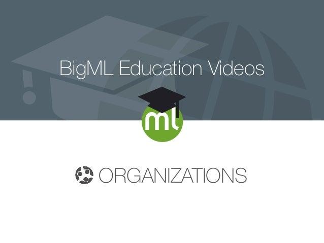 BigML Education Videos ORGANIZATIONS