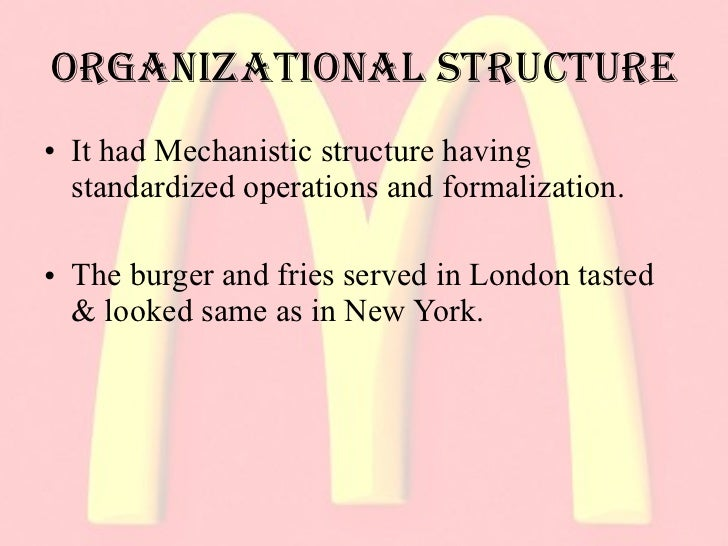 mcdonalds mechanistic organization structure Describe how the elements of organizational structure can be combined to create mechanistic and organic structures understand the advantages and disadvantages of mechanistic and organic structures for organizations.