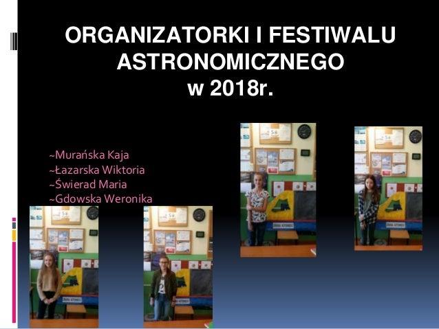 ORGANIZATORKI I FESTIWALU ASTRONOMICZNEGO w 2018r. ~Murańska Kaja ~Łazarska Wiktoria ~Świerad Maria ~Gdowska Weronika