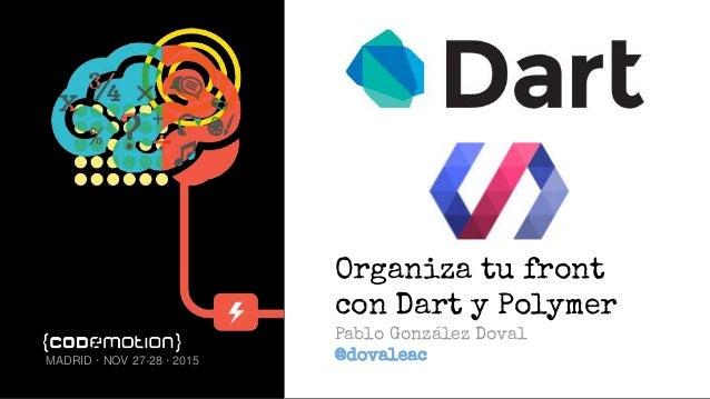 Organiza tu front con Dart y Polymer Pablo González Doval @dovaleacMADRID · NOV 27-28 · 2015