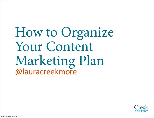 How to Organize              Your Content              Marketing Plan               @lauracreekmoreWednesday, March 13, 13