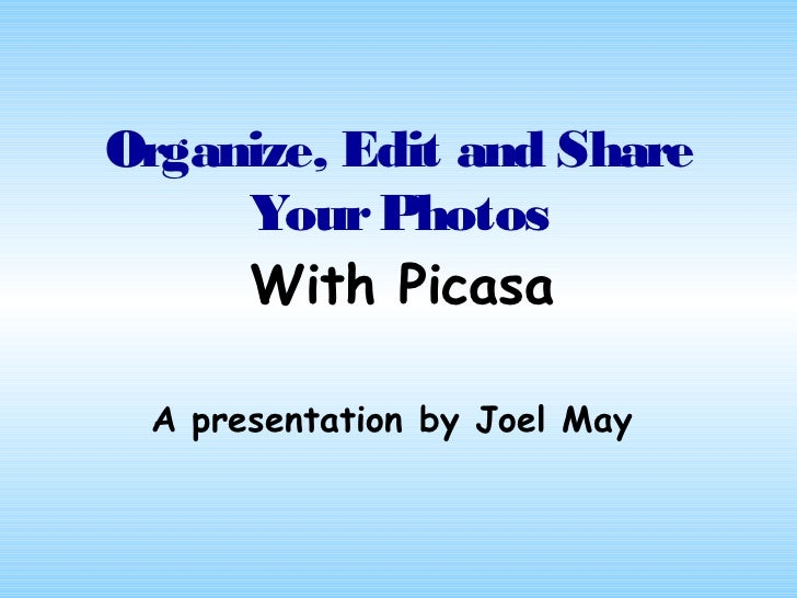 Organize, Edit and Share     Your Photos     With Picasa A presentation by Joel May
