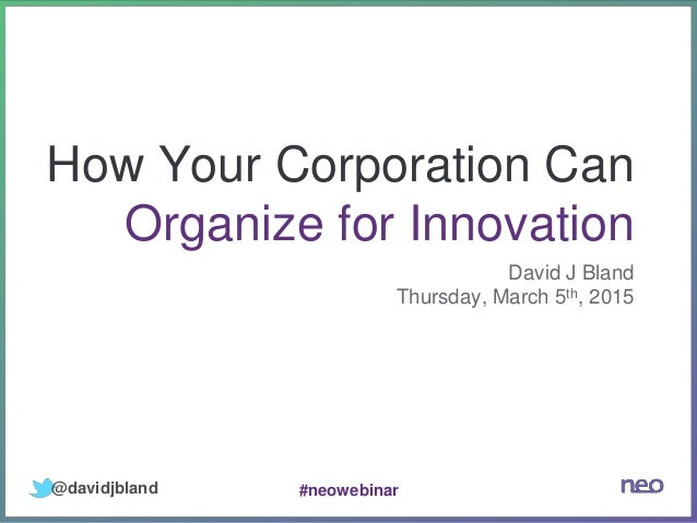 How Your Corporation Can Organize for Innovation David J Bland Thursday, March 5th, 2015 @davidjbland #neowebinar