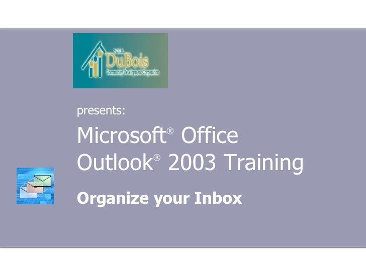 Microsoft ®  Office  Outlook ®   2003 Training Organize your Inbox presents: