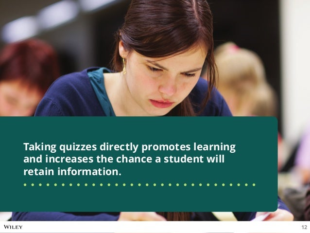 Taking quizzes directly promotes learning and increases the chance a student will retain information. 12