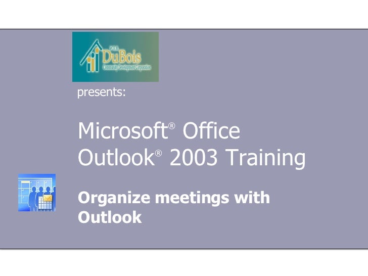 Microsoft ®  Office  Outlook ®  2003 Training Organize meetings with Outlook presents: