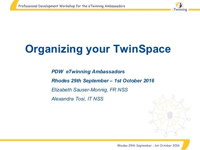Organizing your TwinSpace PDW eTwinning Ambassadors Rhodes 29th September – 1st October 2016 Elizabeth Sauser-Monnig, FR N...