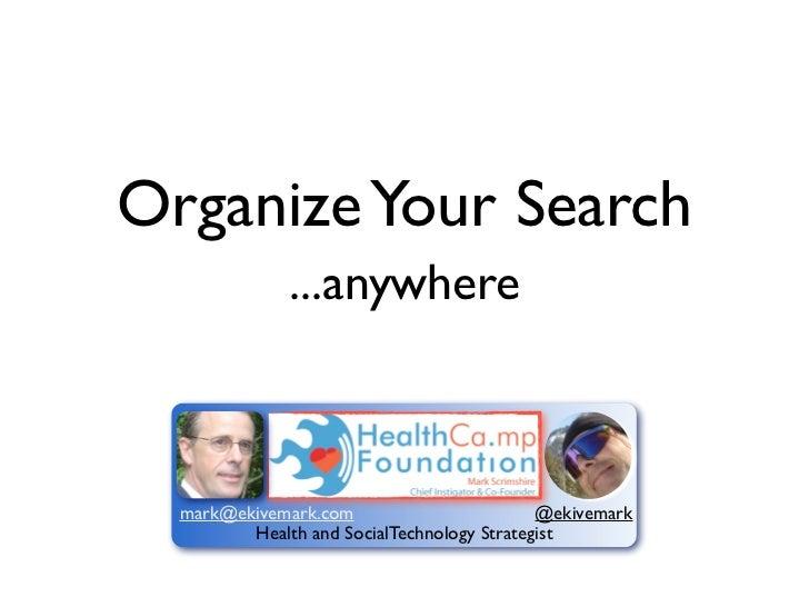 Organize Your Search              ...anywhere  mark@ekivemark.com                        @ekivemark         Health and Soc...
