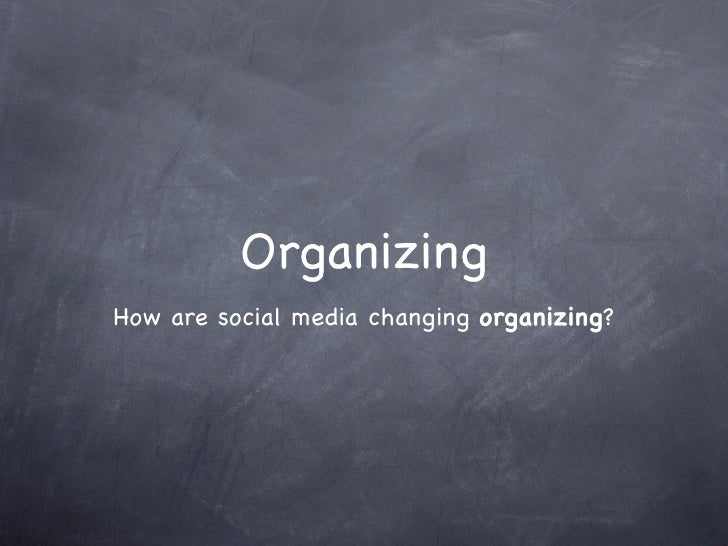 Organizing How are social media changing organizing?