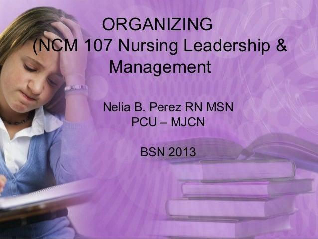 ORGANIZING(NCM 107 Nursing Leadership &        Management       Nelia B. Perez RN MSN            PCU – MJCN            BSN...