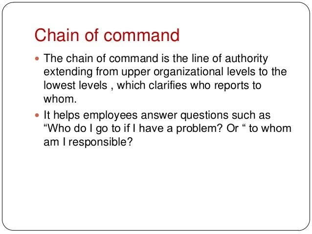 Chain of command The chain of command is the line of authorityextending from upper organizational levels to thelowest lev...