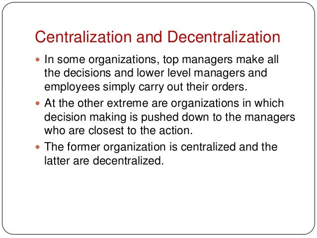 Centralization and Decentralization In some organizations, top managers make allthe decisions and lower level managers an...