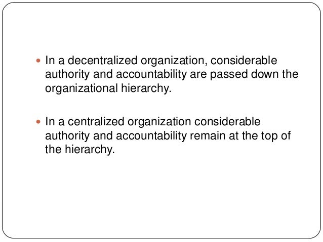  In a decentralized organization, considerableauthority and accountability are passed down theorganizational hierarchy. ...