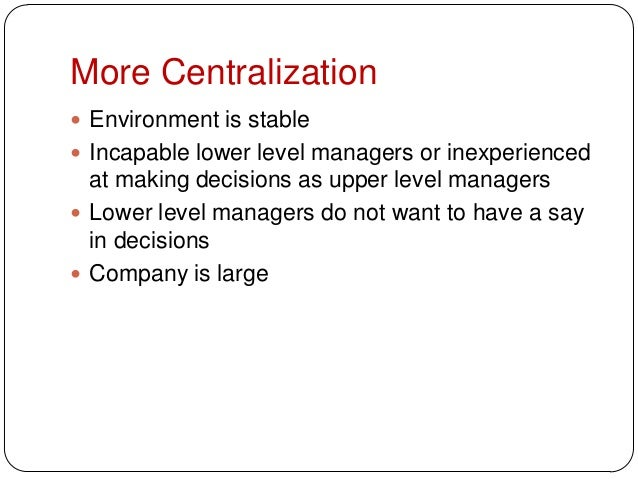 More Centralization Environment is stable Incapable lower level managers or inexperiencedat making decisions as upper le...