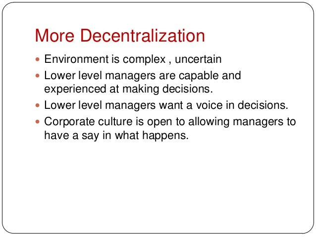 More Decentralization Environment is complex , uncertain Lower level managers are capable andexperienced at making decis...