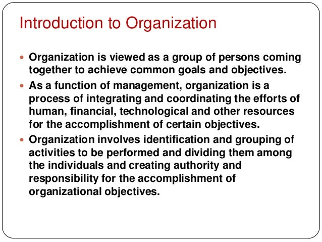 Introduction to Organization Organization is viewed as a group of persons comingtogether to achieve common goals and obje...