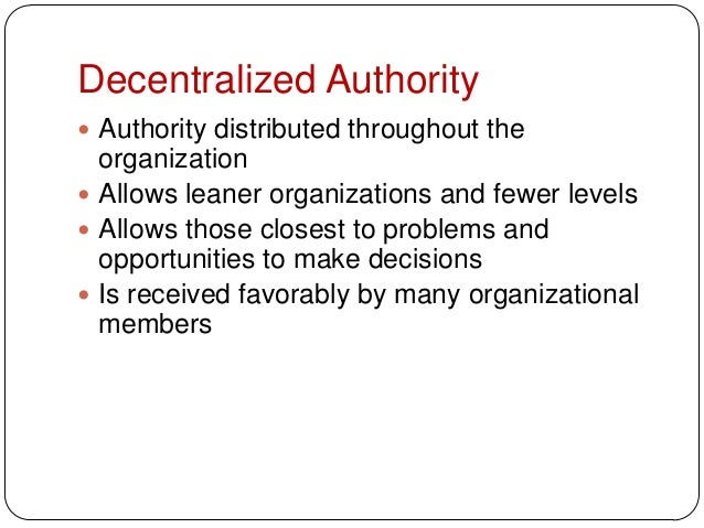 Decentralized Authority Authority distributed throughout theorganization Allows leaner organizations and fewer levels A...