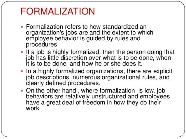FORMALIZATION Formalization refers to how standardized anorganizations jobs are and the extent to whichemployee behavior ...