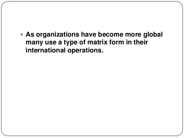  As organizations have become more globalmany use a type of matrix form in theirinternational operations.