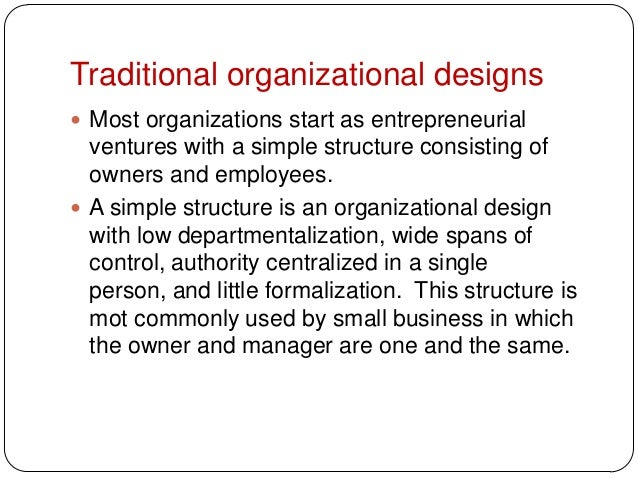 Traditional organizational designs Most organizations start as entrepreneurialventures with a simple structure consisting...