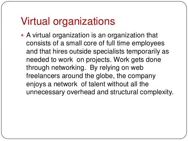 Virtual organizations A virtual organization is an organization thatconsists of a small core of full time employeesand th...
