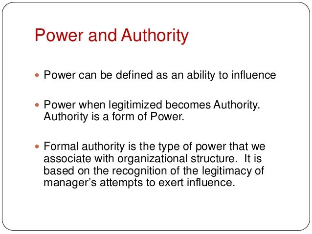 Power and Authority Power can be defined as an ability to influence Power when legitimized becomes Authority.Authority i...