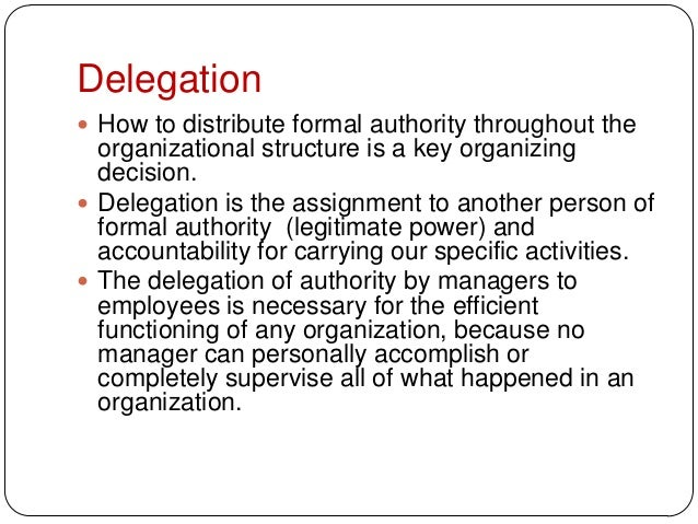 Delegation How to distribute formal authority throughout theorganizational structure is a key organizingdecision. Delega...
