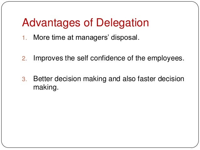 Advantages of Delegation1. More time at managers' disposal.2. Improves the self confidence of the employees.3. Better deci...