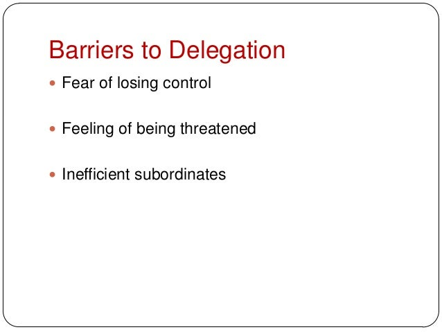 Barriers to Delegation Fear of losing control Feeling of being threatened Inefficient subordinates