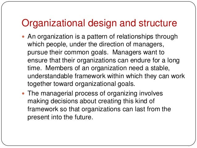 Organizational design and structure An organization is a pattern of relationships throughwhich people, under the directio...