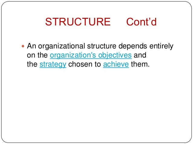 STRUCTURE Cont'd An organizational structure depends entirelyon the organizations objectives andthe strategy chosen to ac...
