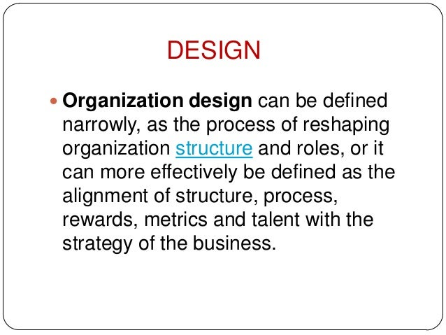  Organization design can be definednarrowly, as the process of reshapingorganization structure and roles, or itcan more e...