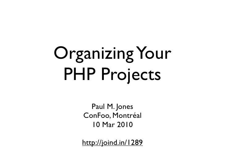 Organizing Your  PHP Projects      Paul M. Jones    ConFoo, Montréal      10 Mar 2010     http://joind.in/1289