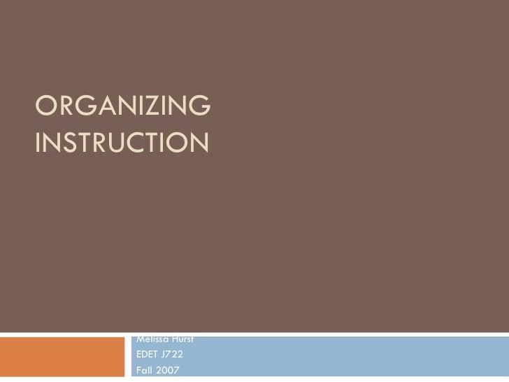 ORGANIZING INSTRUCTION Melissa Hurst EDET J722 Fall 2007