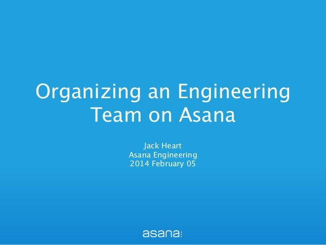 Organizing an Engineering Team on Asana Jack Heart Asana Engineering 2014 February 05