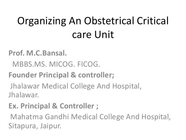Organizing An Obstetrical Critical  care Unit  Prof. M.C.Bansal.  MBBS.MS. MICOG. FICOG.  Founder Principal & controller; ...