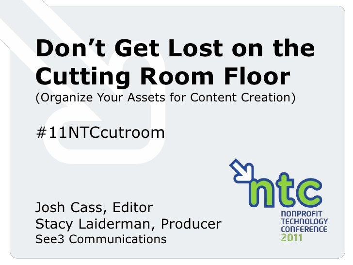 Don't Get Lost on the Cutting Room Floor (Organize Your Assets for Content Creation)<br />#11NTCcutroom<br />Josh Cass, Ed...