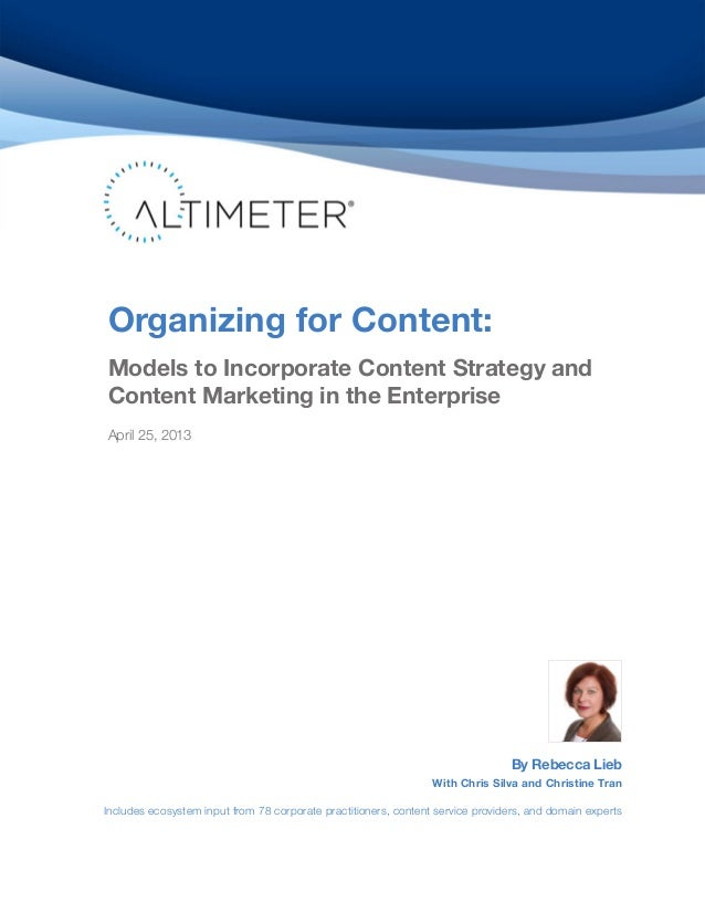 Organizing for Content:Models to Incorporate Content Strategy andContent Marketing in the EnterpriseApril 25, 2013By Rebec...